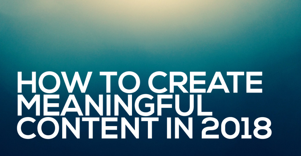 how to create meaningful content in 2018